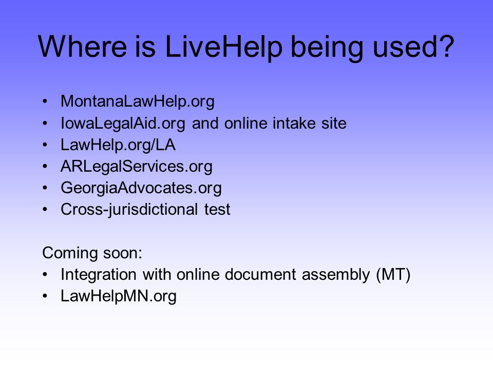 MontanaLawHelp.org IowaLegalAid.org and online intake site LawHelp.org/LA ARLegalServices.org GeorgiaAdvocates.org Cross-jurisdictional test Coming soon: Integration with online document assembly (MT) LawHelpMN.org Where is LiveHelp being used