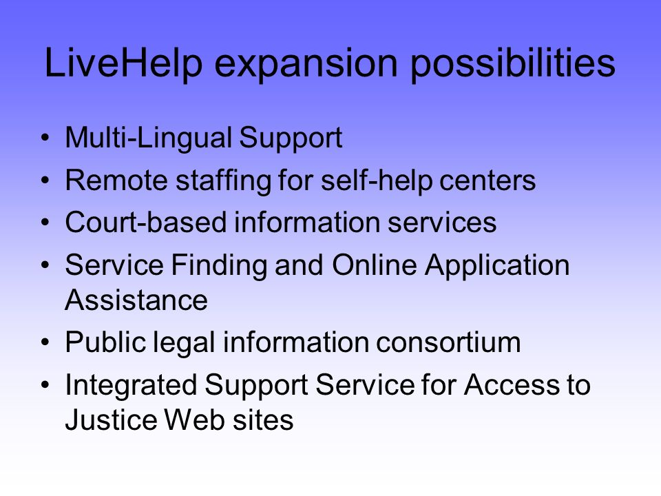 LiveHelp expansion possibilities Multi-Lingual Support Remote staffing for self-help centers Court-based information services Service Finding and Online Application Assistance Public legal information consortium Integrated Support Service for Access to Justice Web sites