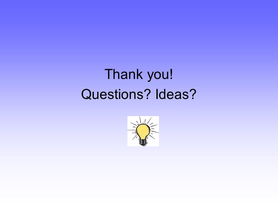 Thank you! Questions Ideas