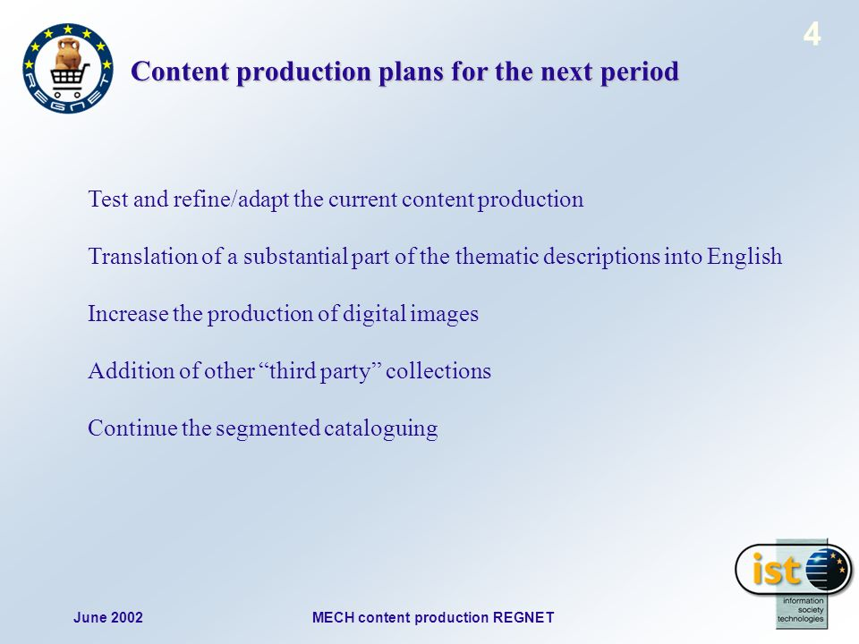 June 2002MECH content production REGNET 4 Content production plans for the next period Test and refine/adapt the current content production Translation of a substantial part of the thematic descriptions into English Increase the production of digital images Addition of other third party collections Continue the segmented cataloguing