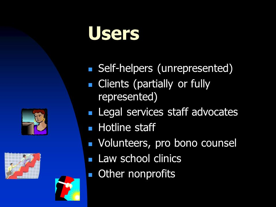 Users Self-helpers (unrepresented) Clients (partially or fully represented) Legal services staff advocates Hotline staff Volunteers, pro bono counsel