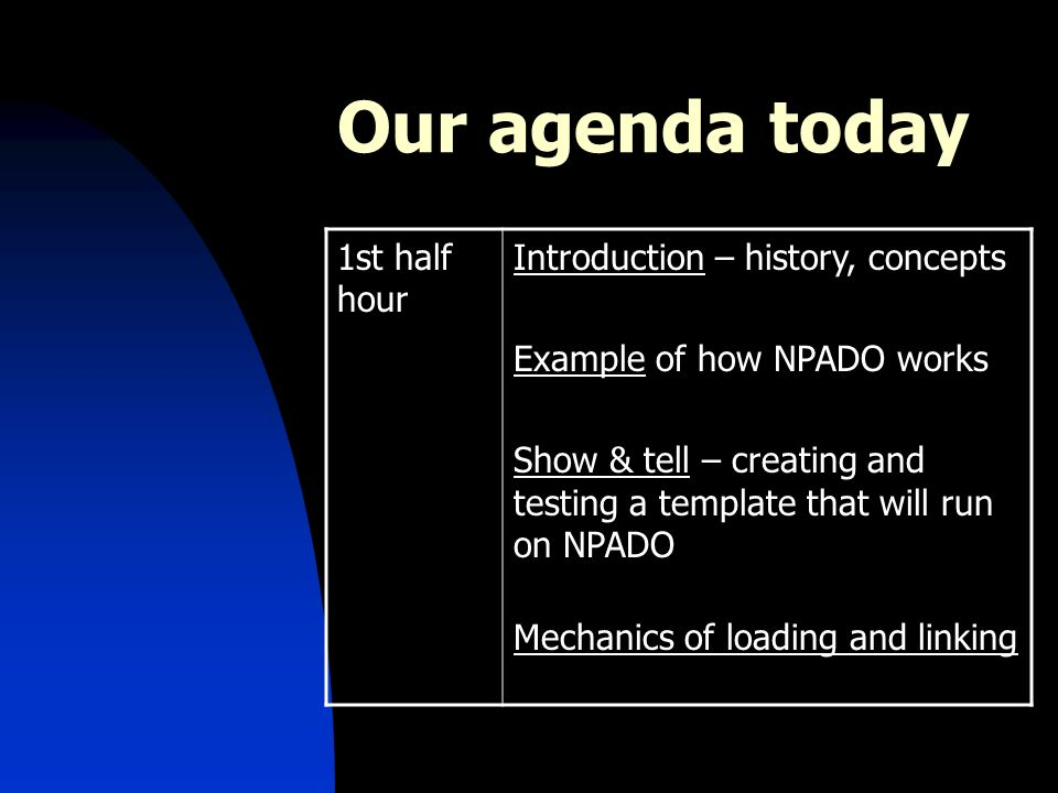 Our agenda today 1st half hour Introduction – history, concepts Example of how NPADO works Show & tell – creating and testing a template that will run