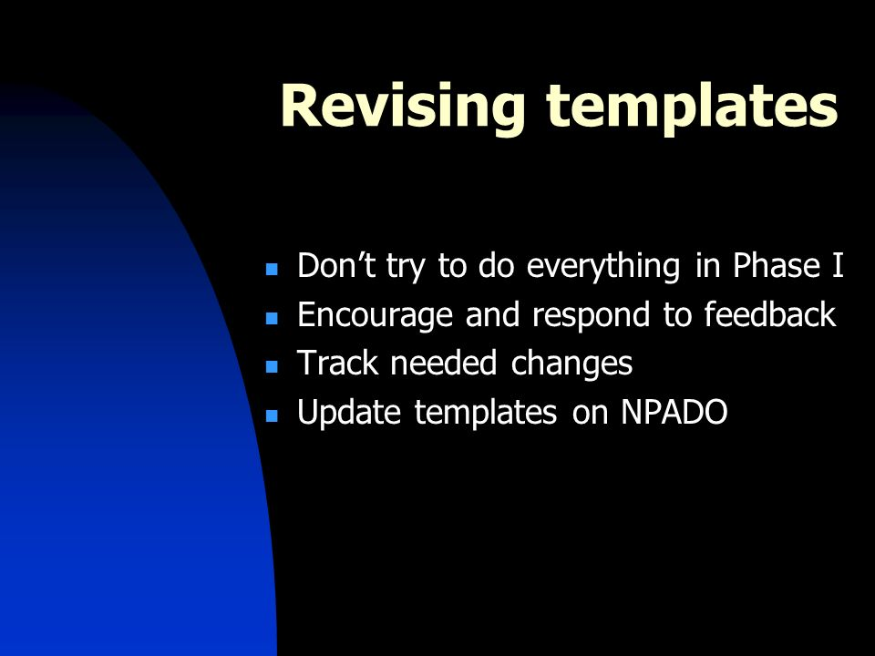 Revising templates Dont try to do everything in Phase I Encourage and respond to feedback Track needed changes Update templates on NPADO
