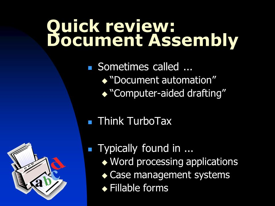 Quick review: Document Assembly Sometimes called... Document automation Computer-aided drafting Think TurboTax Typically found in... Word processing a