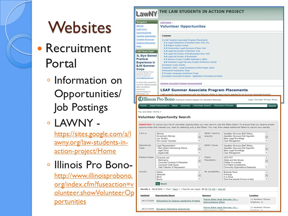 Websites Recruitment Portal Information on Opportunities/ Job Postings LAWNY - https://sites.google.com/a/l awny.org/law-students-in- action-project/Home https://sites.google.com/a/l awny.org/law-students-in- action-project/Home Illinois Pro Bono- http://www.illinoisprobono.