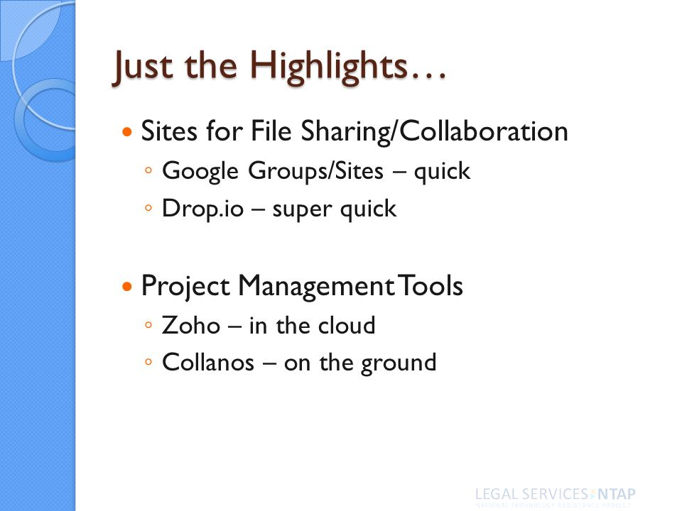 Just the Highlights… Sites for File Sharing/Collaboration Google Groups/Sites – quick Drop.io – super quick Project Management Tools Zoho – in the cloud Collanos – on the ground