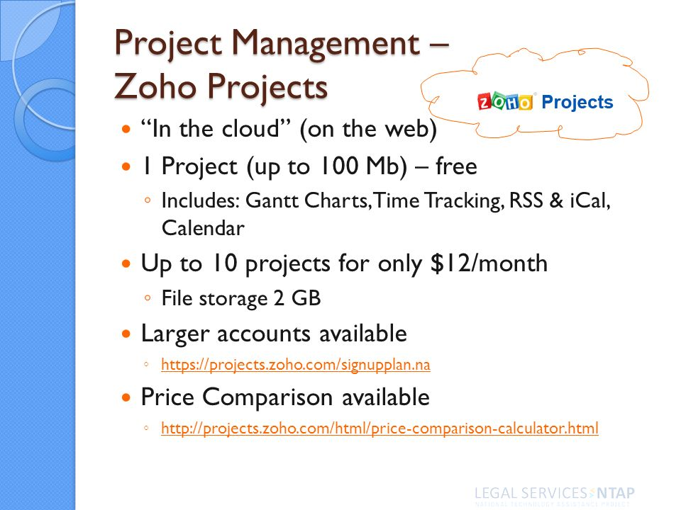 Project Management – Zoho Projects In the cloud (on the web) 1 Project (up to 100 Mb) – free Includes: Gantt Charts, Time Tracking, RSS & iCal, Calendar Up to 10 projects for only $12/month File storage 2 GB Larger accounts available https://projects.zoho.com/signupplan.na Price Comparison available http://projects.zoho.com/html/price-comparison-calculator.html
