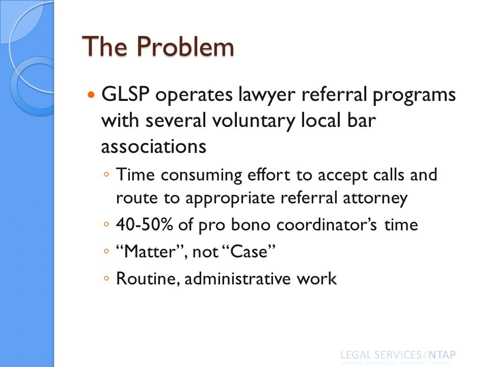 The Problem GLSP operates lawyer referral programs with several voluntary local bar associations Time consuming effort to accept calls and route to appropriate referral attorney 40-50% of pro bono coordinators time Matter, not Case Routine, administrative work