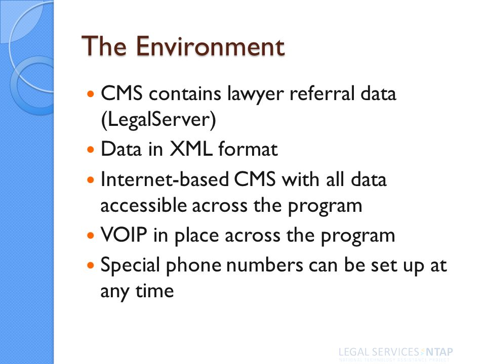The Environment CMS contains lawyer referral data (LegalServer) Data in XML format Internet-based CMS with all data accessible across the program VOIP in place across the program Special phone numbers can be set up at any time