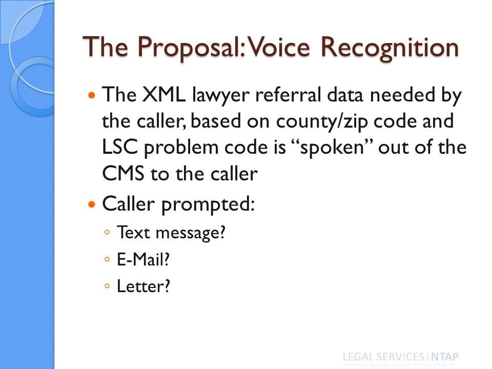 The Proposal: Voice Recognition The XML lawyer referral data needed by the caller, based on county/zip code and LSC problem code is spoken out of the CMS to the caller Caller prompted: Text message.
