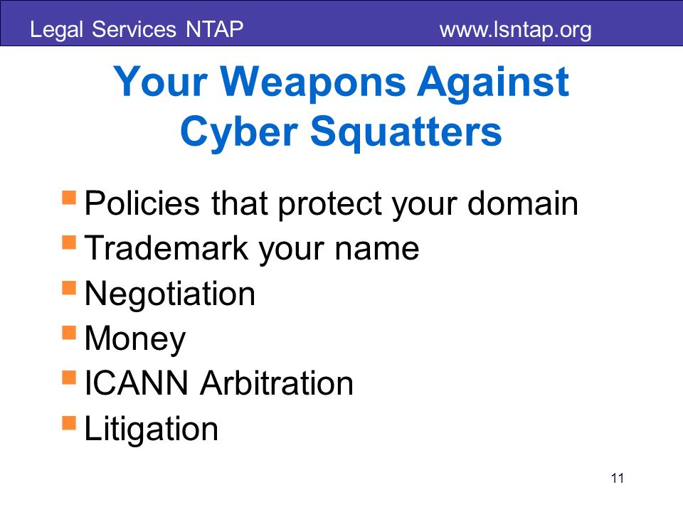 Legal Services NTAP   11 Your Weapons Against Cyber Squatters Policies that protect your domain Trademark your name Negotiation Money ICANN Arbitration Litigation