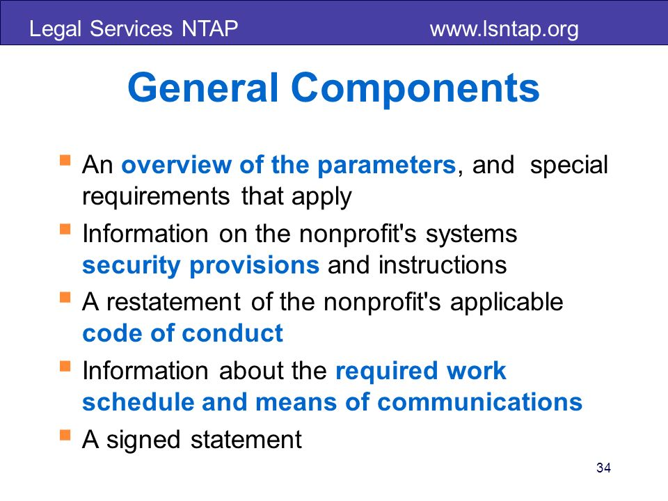 Legal Services NTAP   General Components An overview of the parameters, and special requirements that apply Information on the nonprofit s systems security provisions and instructions A restatement of the nonprofit s applicable code of conduct Information about the required work schedule and means of communications A signed statement 34