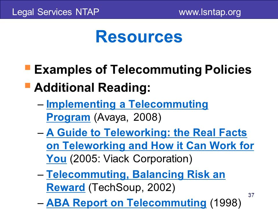 Legal Services NTAP   Resources Examples of Telecommuting Policies Additional Reading: –Implementing a Telecommuting Program (Avaya, 2008)Implementing a Telecommuting Program –A Guide to Teleworking: the Real Facts on Teleworking and How it Can Work for You (2005: Viack Corporation)A Guide to Teleworking: the Real Facts on Teleworking and How it Can Work for You –Telecommuting, Balancing Risk an Reward (TechSoup, 2002)Telecommuting, Balancing Risk an Reward –ABA Report on Telecommuting (1998)ABA Report on Telecommuting 37