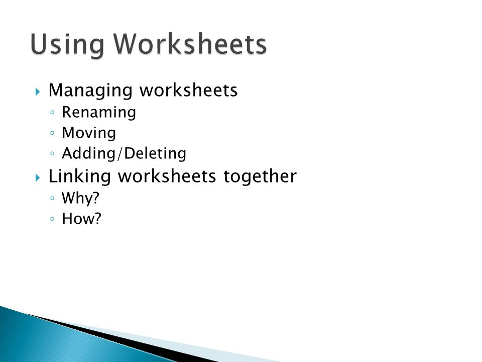 Managing worksheets Renaming Moving Adding/Deleting Linking worksheets together Why How