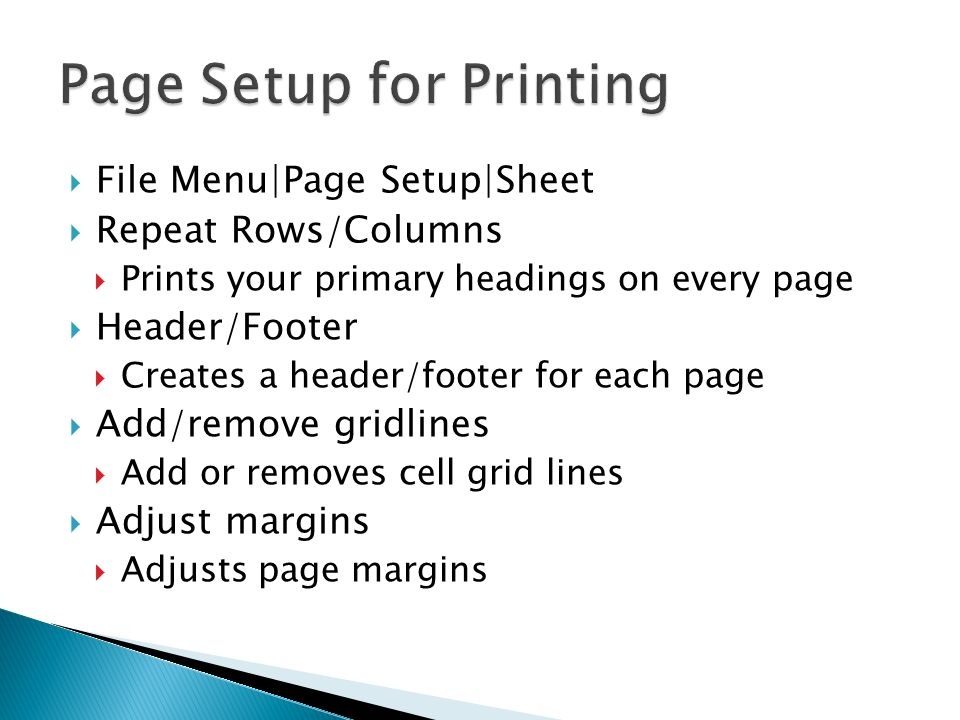 File Menu|Page Setup|Sheet Repeat Rows/Columns Prints your primary headings on every page Header/Footer Creates a header/footer for each page Add/remo