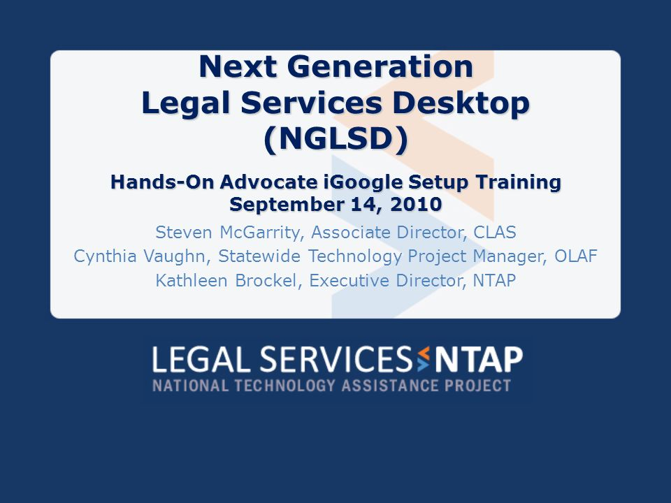 Training Agenda Overview of Project Getting Started with Setup Adding Legal Services Gadgets to Your Desktop Training Materials and Documentation Posted to NTAP Questions and Assistance NGLSD TIG # 091738