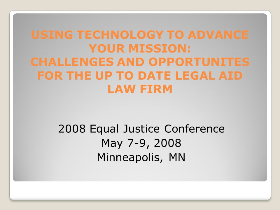 USING TECHNOLOGY TO ADVANCE YOUR MISSION: CHALLENGES AND OPPORTUNITES FOR THE UP TO DATE LEGAL AID LAW FIRM 2008 Equal Justice Conference May 7-9, 2008 Minneapolis, MN