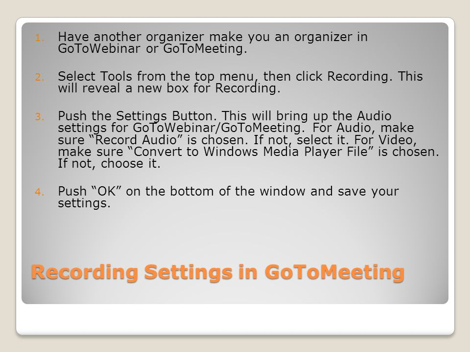 Recording Settings in GoToMeeting 1. Have another organizer make you an organizer in GoToWebinar or GoToMeeting. 2. Select Tools from the top menu, th