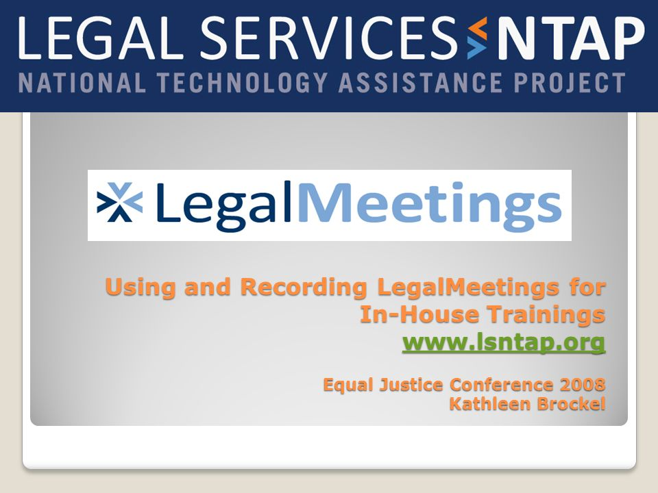 Using and Recording LegalMeetings for In-House Trainings www.lsntap.org Equal Justice Conference 2008 Kathleen Brockel www.lsntap.org