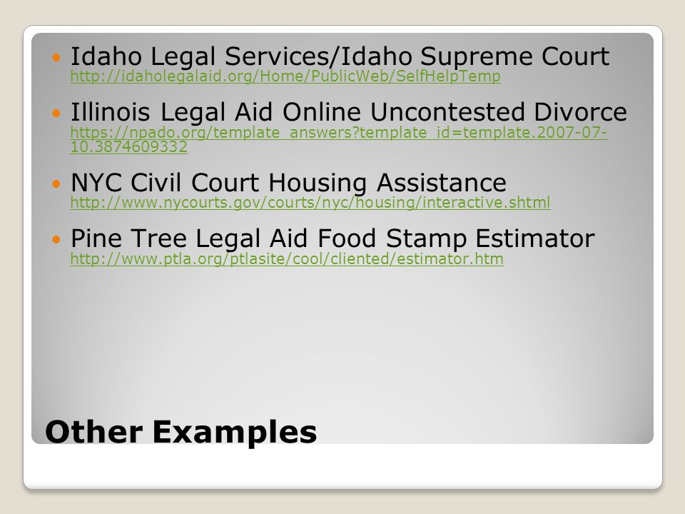 Other Examples Idaho Legal Services/Idaho Supreme Court http://idaholegalaid.org/Home/PublicWeb/SelfHelpTemp http://idaholegalaid.org/Home/PublicWeb/SelfHelpTemp Illinois Legal Aid Online Uncontested Divorce https://npado.org/template_answers template_id=template.2007-07- 10.3874609332 https://npado.org/template_answers template_id=template.2007-07- 10.3874609332 NYC Civil Court Housing Assistance http://www.nycourts.gov/courts/nyc/housing/interactive.shtml http://www.nycourts.gov/courts/nyc/housing/interactive.shtml Pine Tree Legal Aid Food Stamp Estimator http://www.ptla.org/ptlasite/cool/cliented/estimator.htm http://www.ptla.org/ptlasite/cool/cliented/estimator.htm