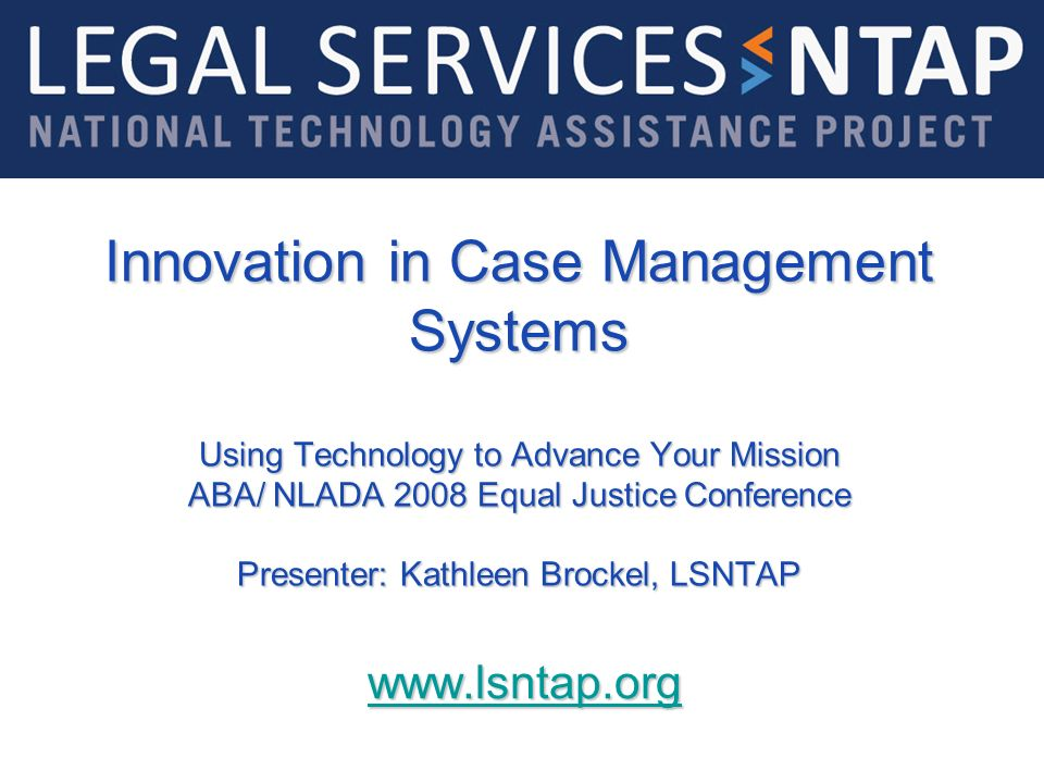 Innovation in Case Management Systems Using Technology to Advance Your Mission ABA/ NLADA 2008 Equal Justice Conference Presenter: Kathleen Brockel, LSNTAP www.lsntap.www.lsntap.org www.lsntap.