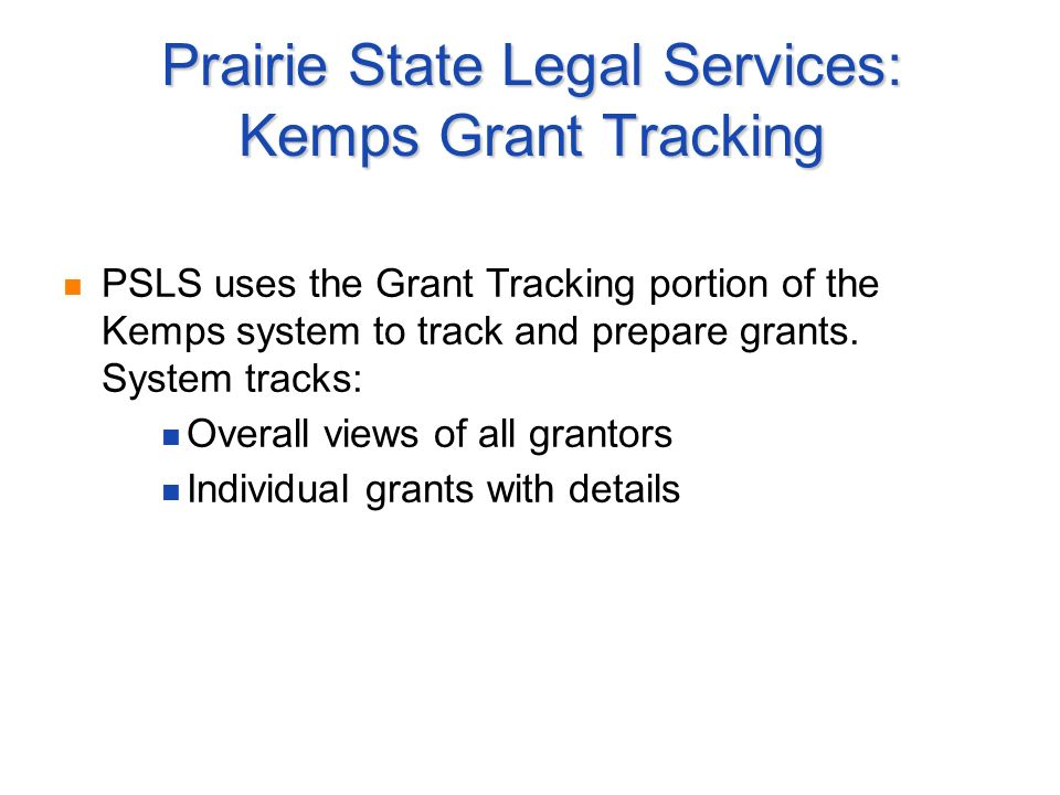 Prairie State Legal Services: Kemps Grant Tracking PSLS uses the Grant Tracking portion of the Kemps system to track and prepare grants.