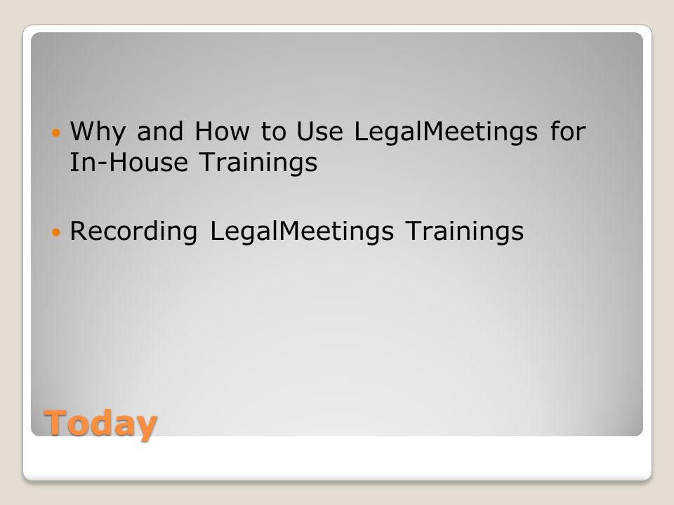 Today Why and How to Use LegalMeetings for In-House Trainings Recording LegalMeetings Trainings