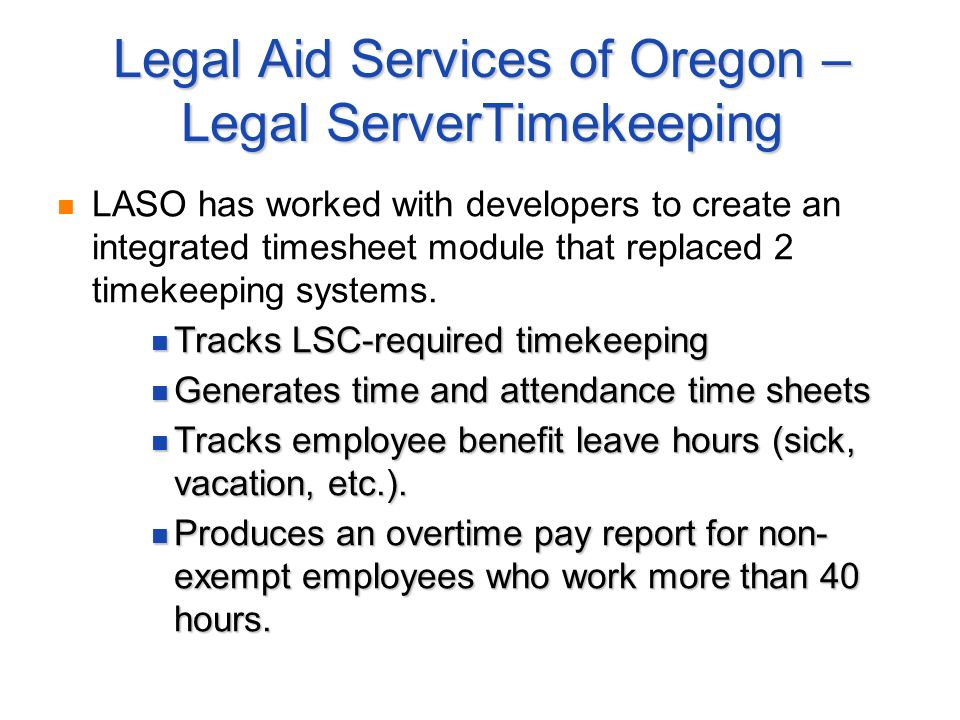 Legal Aid Services of Oregon – Legal ServerTimekeeping LASO has worked with developers to create an integrated timesheet module that replaced 2 timekeeping systems.