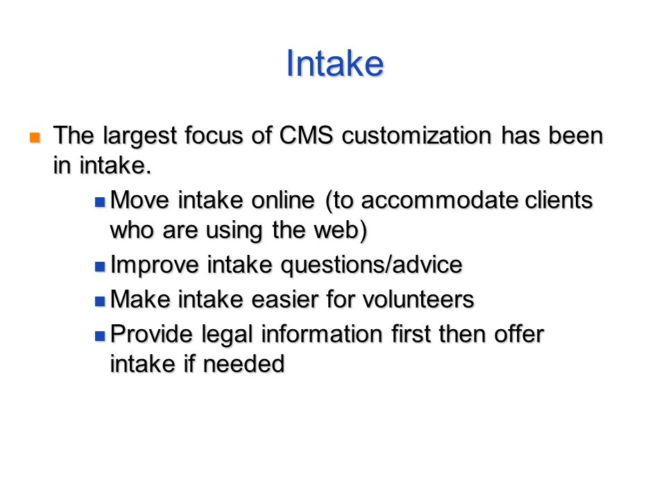 Intake The largest focus of CMS customization has been in intake. The largest focus of CMS customization has been in intake. Move intake online (to ac