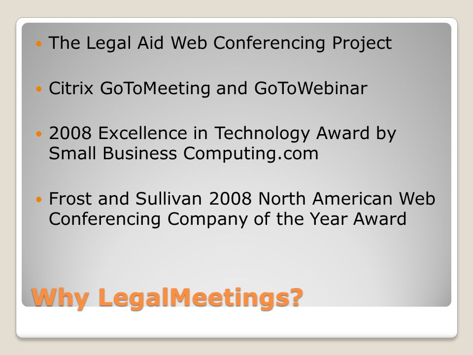 Why LegalMeetings? The Legal Aid Web Conferencing Project Citrix GoToMeeting and GoToWebinar 2008 Excellence in Technology Award by Small Business Com