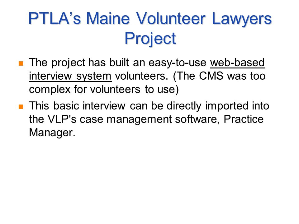 PTLAs Maine Volunteer Lawyers Project The project has built an easy-to-use web-based interview system volunteers. (The CMS was too complex for volunte
