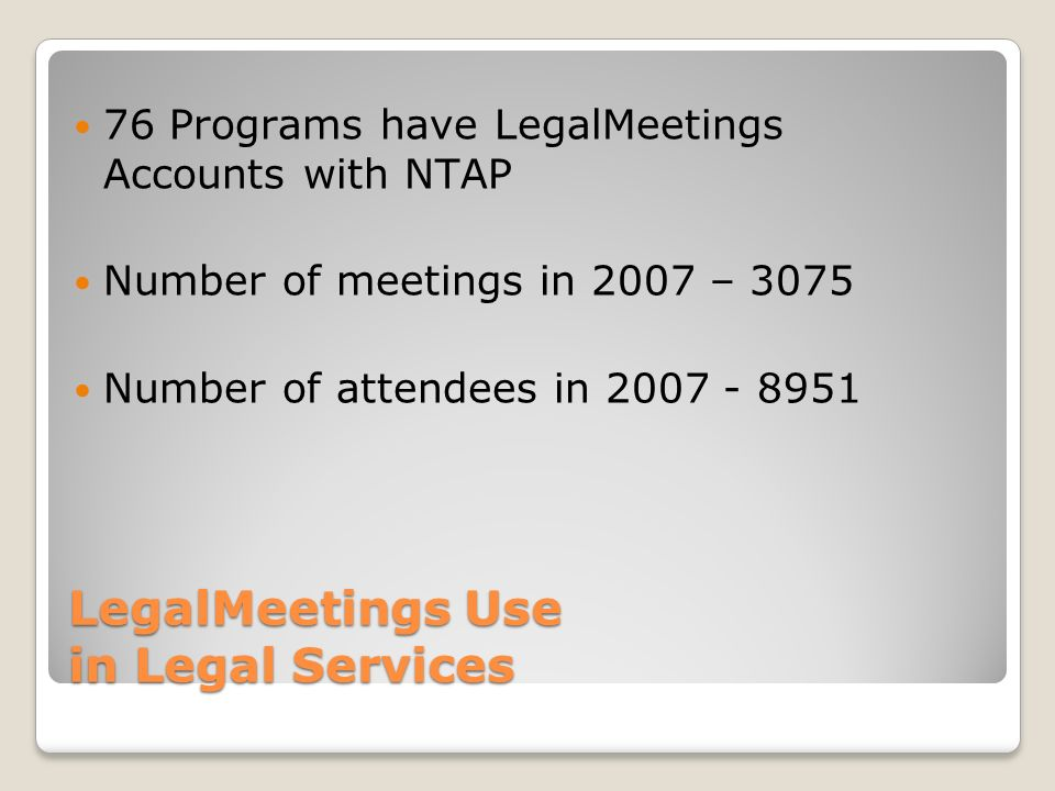 LegalMeetings Use in Legal Services 76 Programs have LegalMeetings Accounts with NTAP Number of meetings in 2007 – 3075 Number of attendees in 2007 -