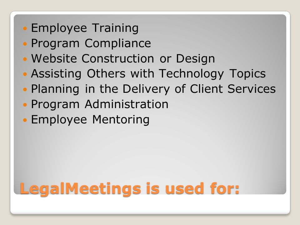 LegalMeetings is used for: Employee Training Program Compliance Website Construction or Design Assisting Others with Technology Topics Planning in the Delivery of Client Services Program Administration Employee Mentoring