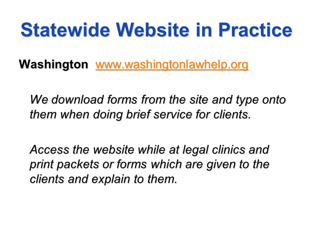Statewide Website in Practice Washington www.washingtonlawhelp.org www.washingtonlawhelp.org We download forms from the site and type onto them when doing brief service for clients.