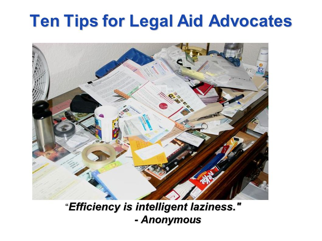 Ten Tips for Legal Aid Advocates Efficiency is intelligent laziness. - Anonymous