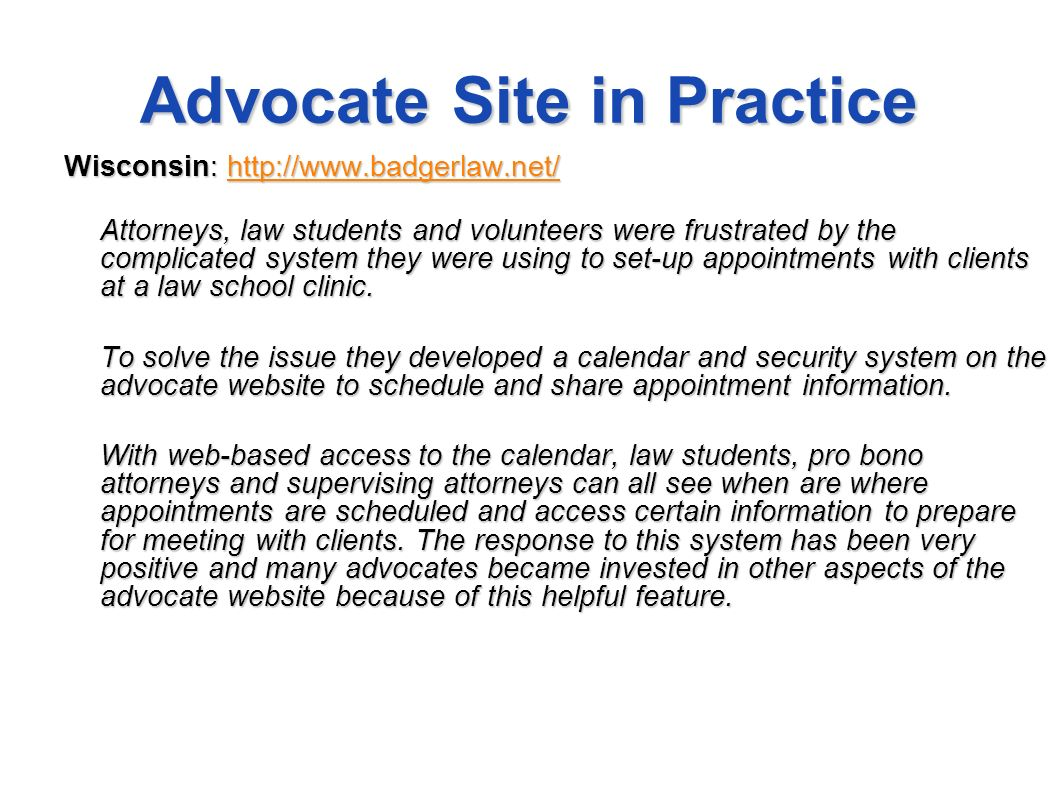 Advocate Site in Practice Wisconsin: http://www.badgerlaw.net/ http://www.badgerlaw.net/ Attorneys, law students and volunteers were frustrated by the complicated system they were using to set-up appointments with clients at a law school clinic.