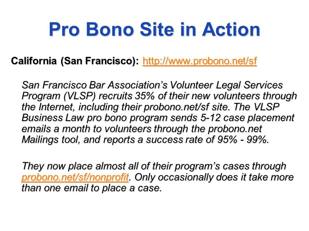 Pro Bono Site in Action California (San Francisco): http://www.probono.net/sf http://www.probono.net/sf San Francisco Bar Associations Volunteer Legal Services Program (VLSP) recruits 35% of their new volunteers through the Internet, including their probono.net/sf site.