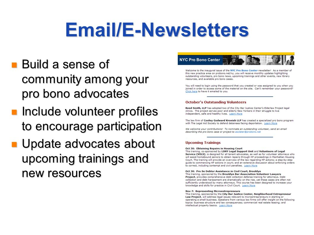 Email/E-Newsletters Build a sense of community among your pro bono advocates Build a sense of community among your pro bono advocates Include volunteer profiles to encourage participation Include volunteer profiles to encourage participation Update advocates about upcoming trainings and new resources Update advocates about upcoming trainings and new resources