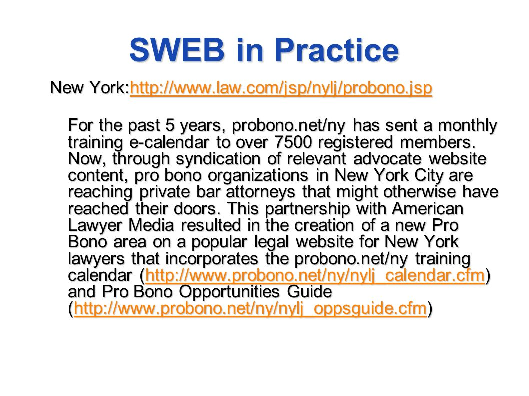 SWEB in Practice New York:http://www.law.com/jsp/nylj/probono.jsp http://www.law.com/jsp/nylj/probono.jsp For the past 5 years, probono.net/ny has sent a monthly training e-calendar to over 7500 registered members.