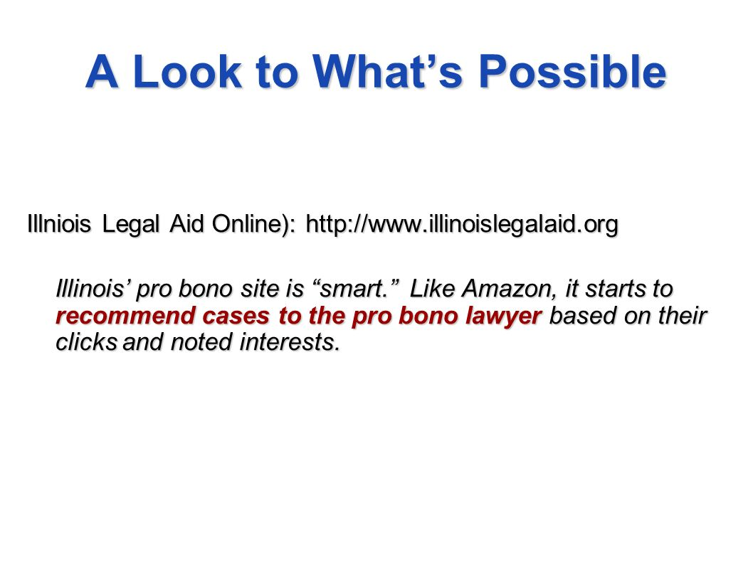 A Look to Whats Possible Illniois Legal Aid Online): http://www.illinoislegalaid.org Illinois pro bono site is smart. Like Amazon, it starts to recomm