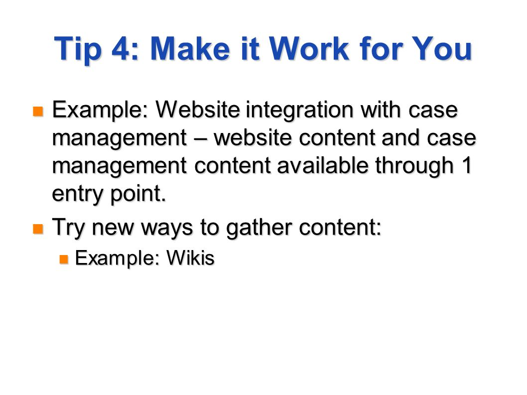 Tip 4: Make it Work for You Example: Website integration with case management – website content and case management content available through 1 entry point.