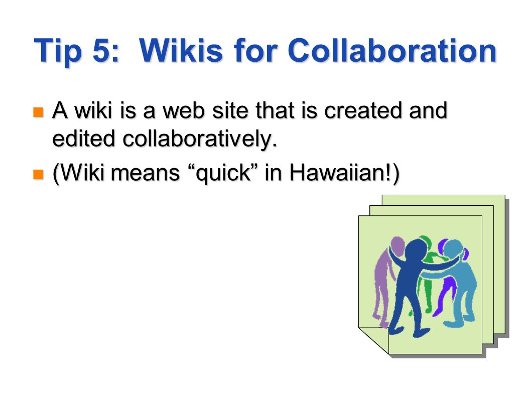 Tip 5: Wikis for Collaboration A wiki is a web site that is created and edited collaboratively.