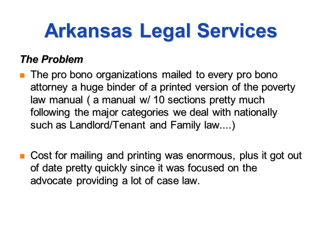 Arkansas Legal Services The Problem The pro bono organizations mailed to every pro bono attorney a huge binder of a printed version of the poverty law manual ( a manual w/ 10 sections pretty much following the major categories we deal with nationally such as Landlord/Tenant and Family law....) The pro bono organizations mailed to every pro bono attorney a huge binder of a printed version of the poverty law manual ( a manual w/ 10 sections pretty much following the major categories we deal with nationally such as Landlord/Tenant and Family law....) Cost for mailing and printing was enormous, plus it got out of date pretty quickly since it was focused on the advocate providing a lot of case law.