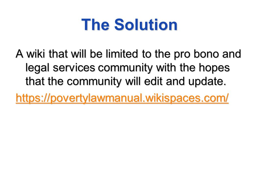 The Solution A wiki that will be limited to the pro bono and legal services community with the hopes that the community will edit and update.