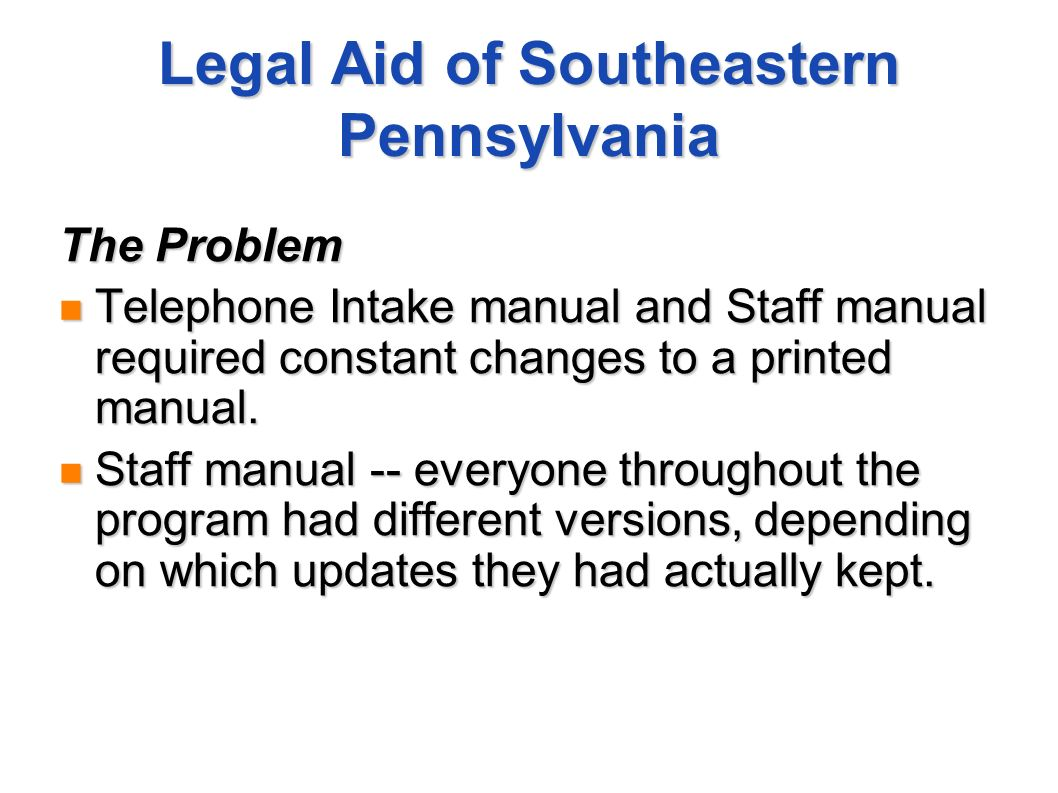 Legal Aid of Southeastern Pennsylvania The Problem Telephone Intake manual and Staff manual required constant changes to a printed manual. Telephone I