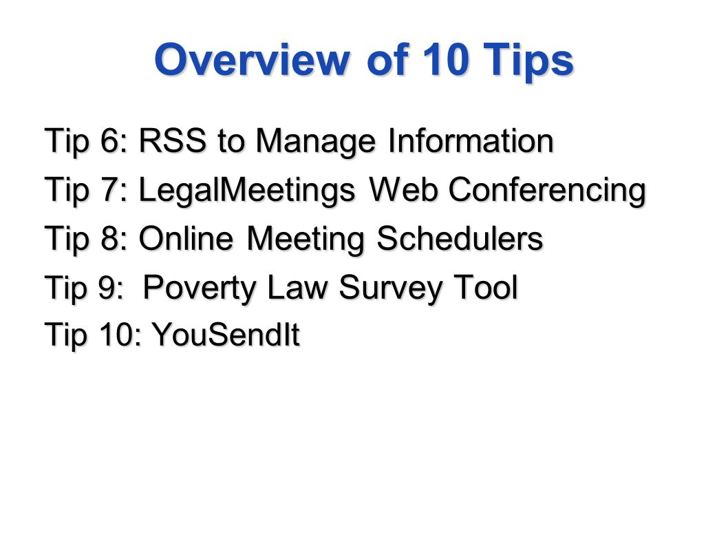 Overview of 10 Tips Tip 6: RSS to Manage Information Tip 7: LegalMeetings Web Conferencing Tip 8: Online Meeting Schedulers Tip 9: Poverty Law Survey Tool Tip 10: YouSendIt