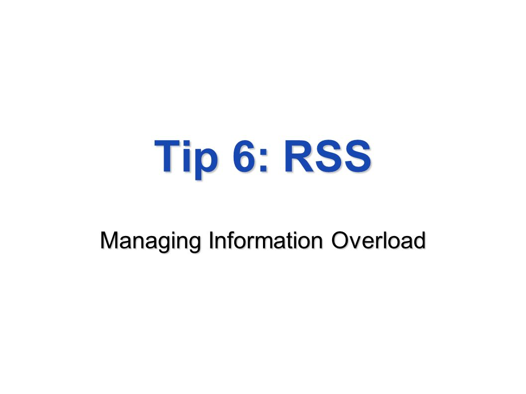 Tip 6: RSS Managing Information Overload