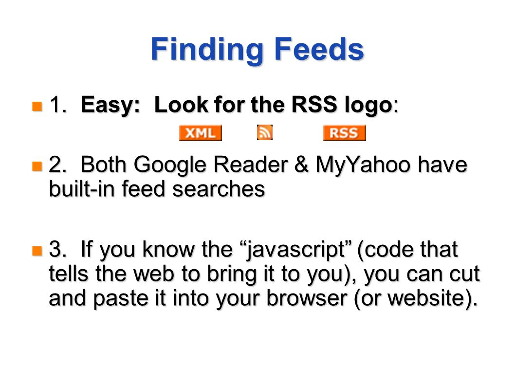 Finding Feeds 1. Easy: Look for the RSS logo: 1. Easy: Look for the RSS logo: 2. Both Google Reader & MyYahoo have built-in feed searches 2. Both Goog