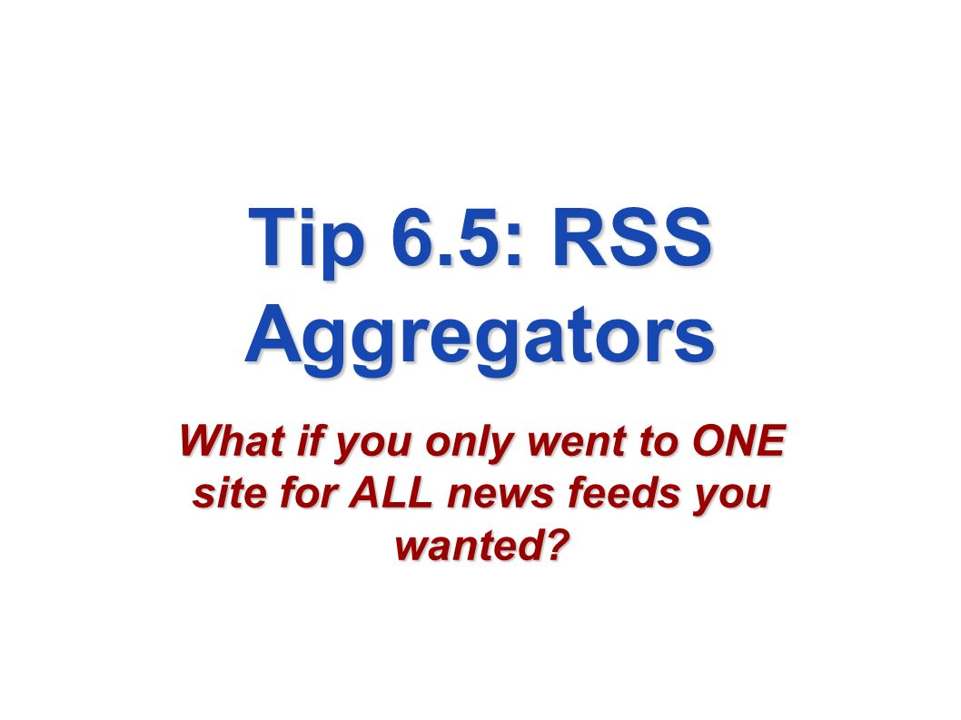 Tip 6.5: RSS Aggregators What if you only went to ONE site for ALL news feeds you wanted