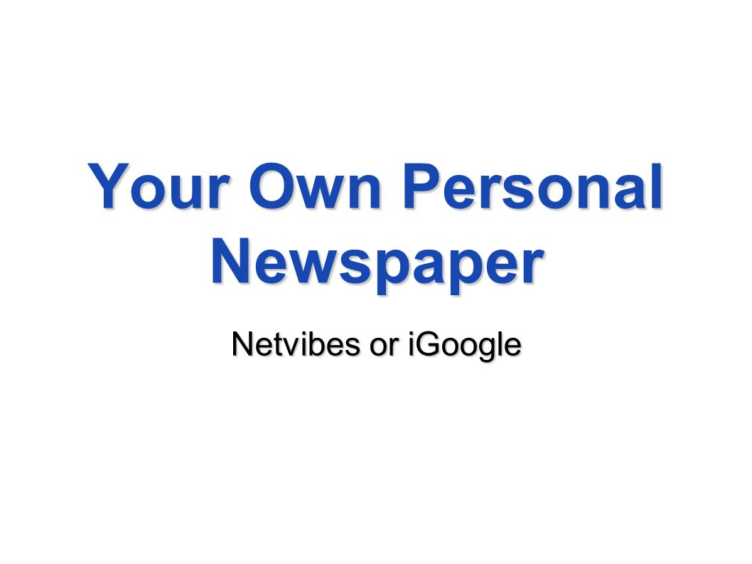 Your Own Personal Newspaper Netvibes or iGoogle